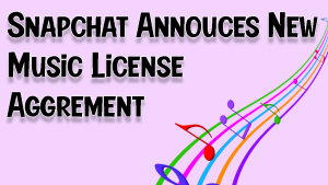 Snapchat Announces a New Music Licensing Agreement 2021